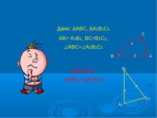 Дано: ∆АВС, ∆А1В1С1 АВ= А1В1, ВС=В1С1, АВС=А1В1С1 Доказать: ∆АВС= ∆А1В1С1 В