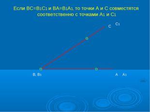 А С В, В1 А1 С1 Если ВС=В1С1 и ВА=В1А1, то точки А и С совместятся соответств