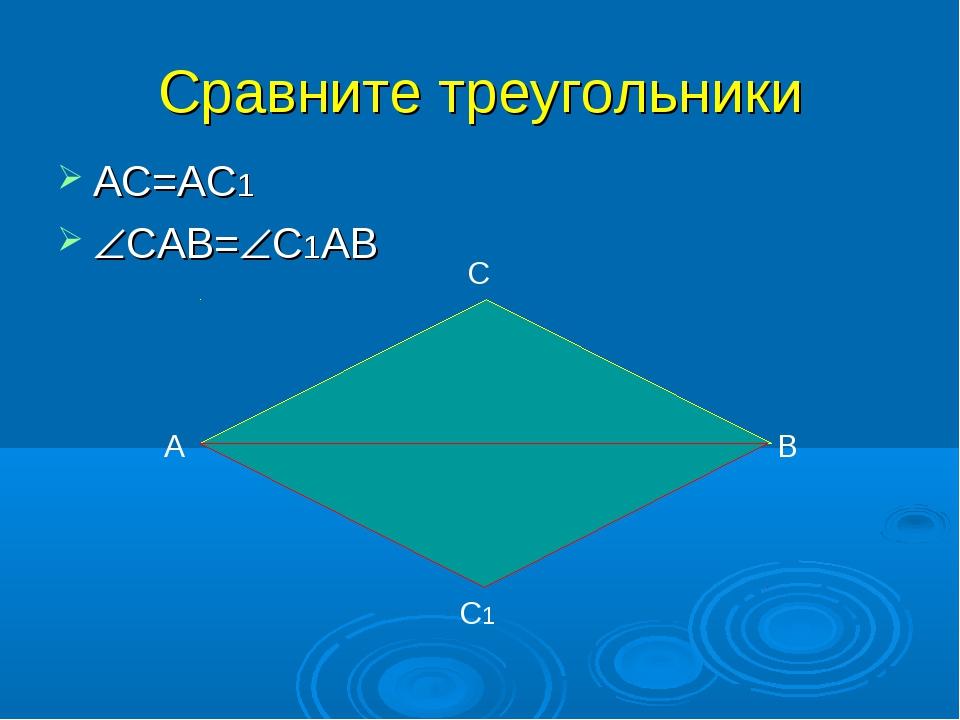 Сравните треугольники АС=АС1 САВ=С1АВ А С В С1