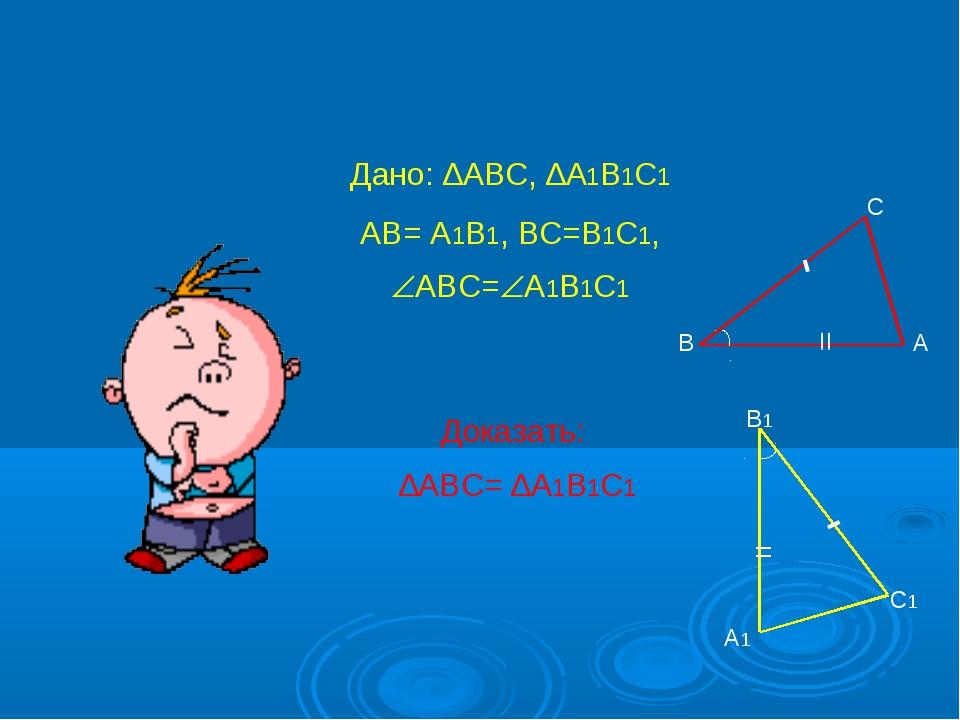 Дано: ∆АВС, ∆А1В1С1 АВ= А1В1, ВС=В1С1, АВС=А1В1С1 Доказать: ∆АВС= ∆А1В1С1 В...
