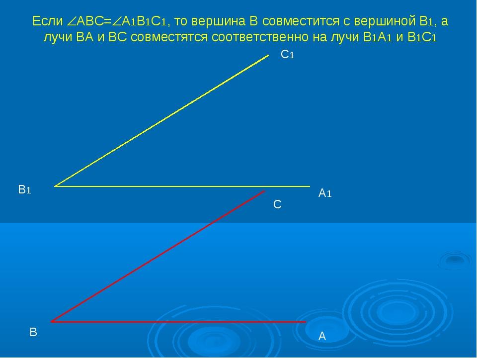А В С А1 С1 В1 Если АВС=А1В1С1, то вершина В совместится с вершиной В1, а л...