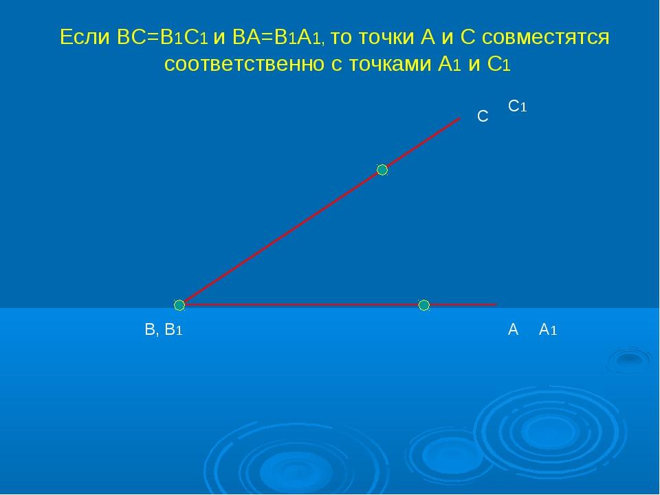 А С В, В1 А1 С1 Если ВС=В1С1 и ВА=В1А1, то точки А и С совместятся соответств...