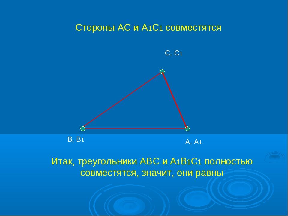 А, А1 С, С1 В, В1 Стороны АС и А1С1 совместятся Итак, треугольники АВС и А1В1...