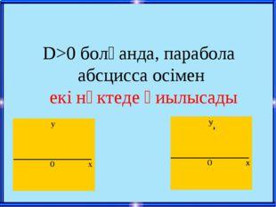 D>0 болғанда, парабола абсцисса осімен екі нүктеде қиылысады
