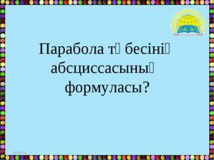 * Парабола төбесінің абсциссасының формуласы?