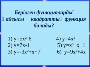 Берілген функциялардың қайсысы квадраттық функция болады? 1) у=5х2-6 4) у=4х