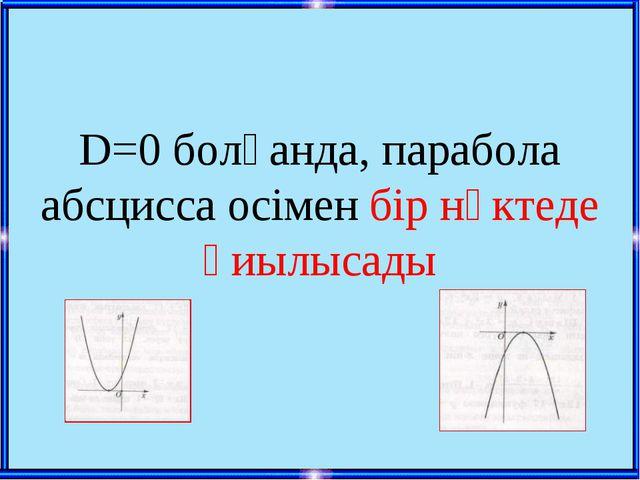 D=0 болғанда, парабола абсцисса осімен бір нүктеде қиылысады