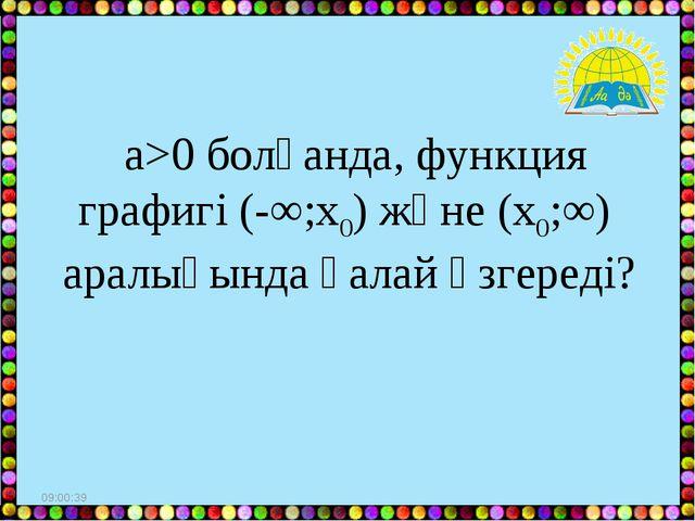 * а>0 болғанда, функция графигі (-∞;х0) және (х0;∞) аралығында қалай өзгереді?