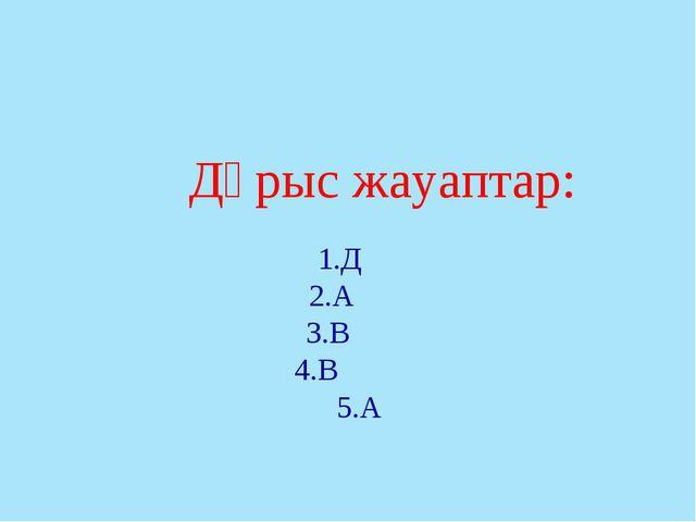 Дұрыс жауаптар: 1.Д 2.А 3.В 4.В 5.А