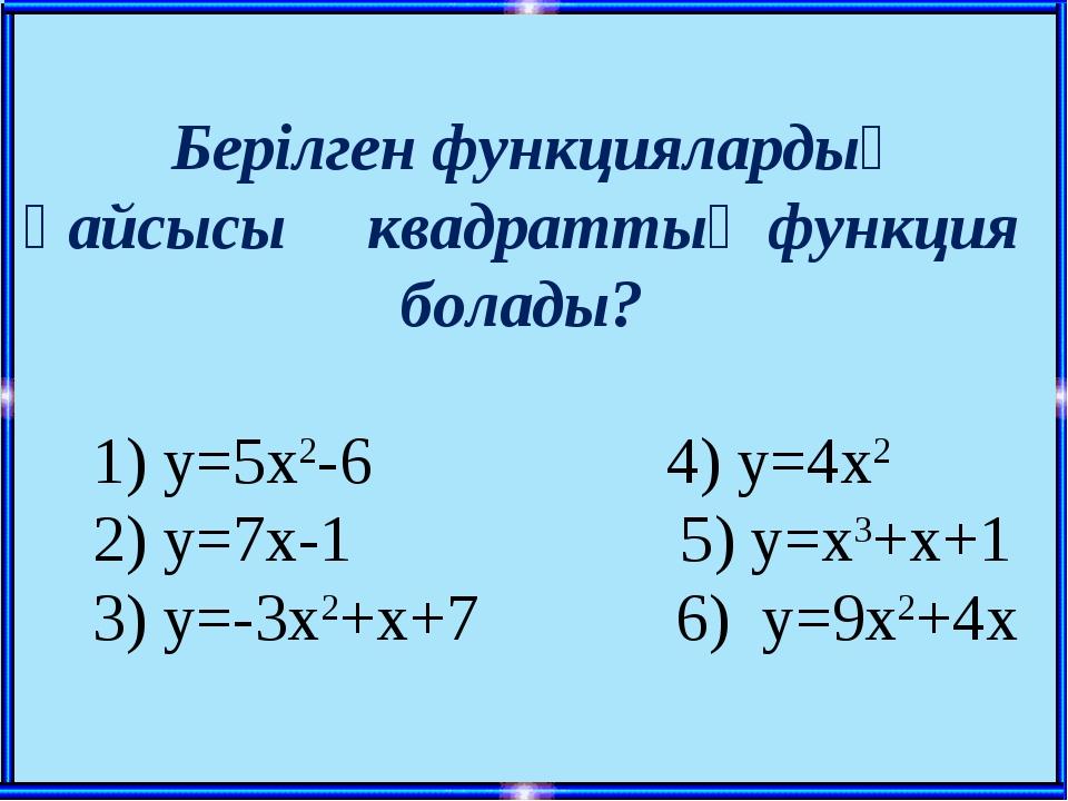 Берілген функциялардың қайсысы квадраттық функция болады? 1) у=5х2-6 4) у=4х...