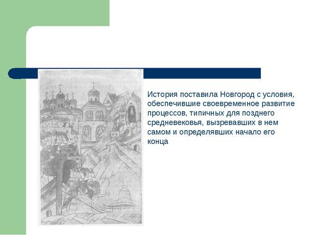 История поставила Новгород с условия, обеспечившие своевременное развитие про...