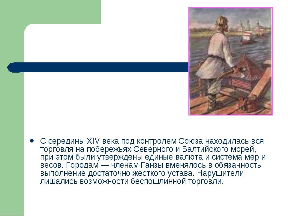 С середины XIV века под контролем Союза находилась вся торговля на побережьях...
