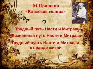 М.Пришвин «Кладовая солнца» Трудный путь Насти и Митраши Жизненный путь Насти