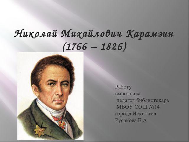 Николай Михайлович Карамзин (1766 – 1826) Работу выполнила педагог-библиотека...