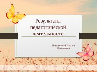 Никуличевой Натальи Николаевны Результаты педагогической деятельности