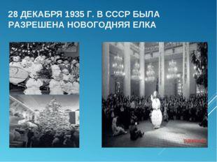 28 ДЕКАБРЯ 1935 Г. В СССР БЫЛА РАЗРЕШЕНА НОВОГОДНЯЯ ЕЛКА