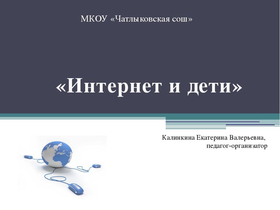МКОУ «Чатлыковская сош» «Интернет и дети» Калинкина Екатерина Валерьевна, пе...