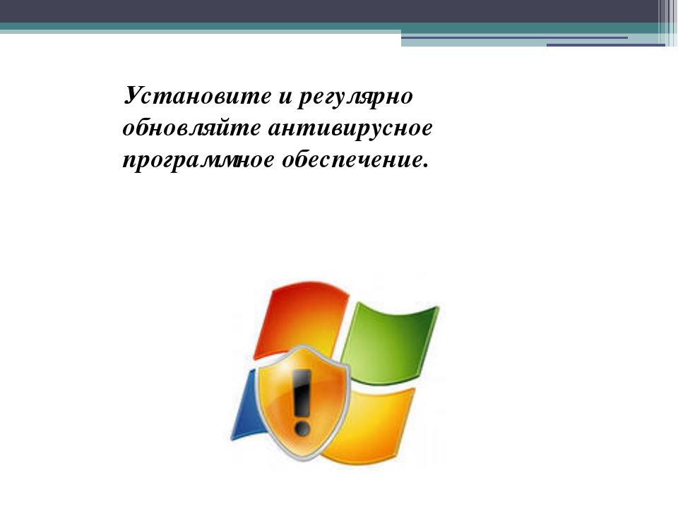 Установите и регулярно обновляйте антивирусное программное обеспечение.