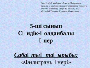 5-ші сынып Сәндік-қолданбалы өнер  Сабақтың тақырыбы: «Филигрань өнері»  Со