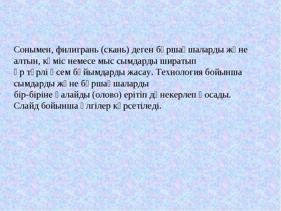 Сонымен, филигрань (скань) деген бұршақшаларды және алтын, күміс немесе мыс с...