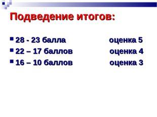 Подведение итогов: 28 - 23 балла оценка 5 22 – 17 баллов оценка 4 16 – 10 бал