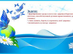 Задачи: • формирование среды класса как здоровьесберегающей системы, способст