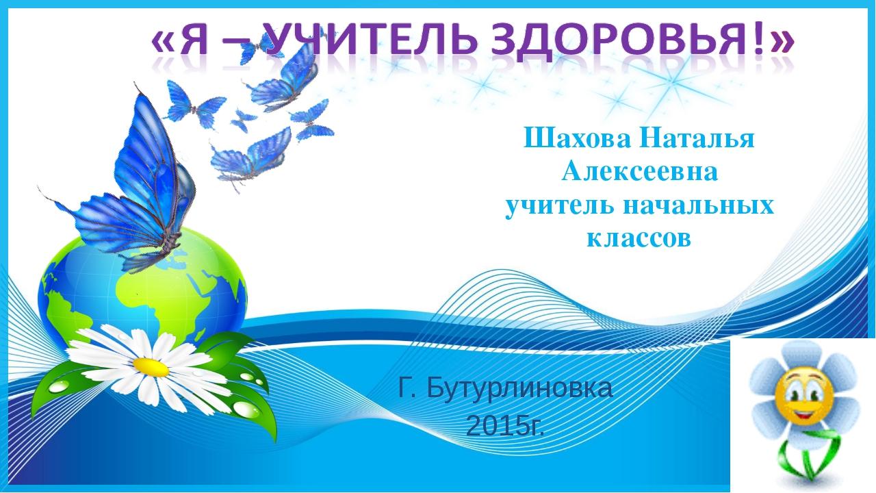 Шахова Наталья Алексеевна учитель начальных классов Г. Бутурлиновка 2015г.