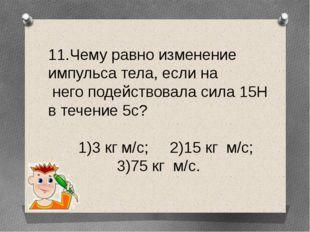 11.Чему равно изменение импульса тела, если на него подействовала сила 15Н в