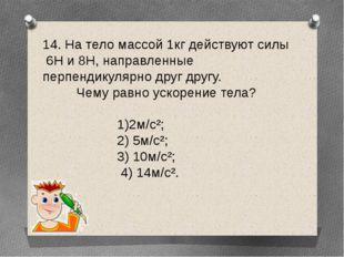 14. На тело массой 1кг действуют силы 6Н и 8Н, направленные перпендикулярно д