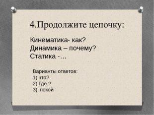 4.Продолжите цепочку: Кинематика- как? Динамика – почему? Статика -… Варианты