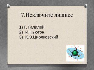 7.Исключите лишнее Г. Галилей И.Ньютон К.Э.Циолковский