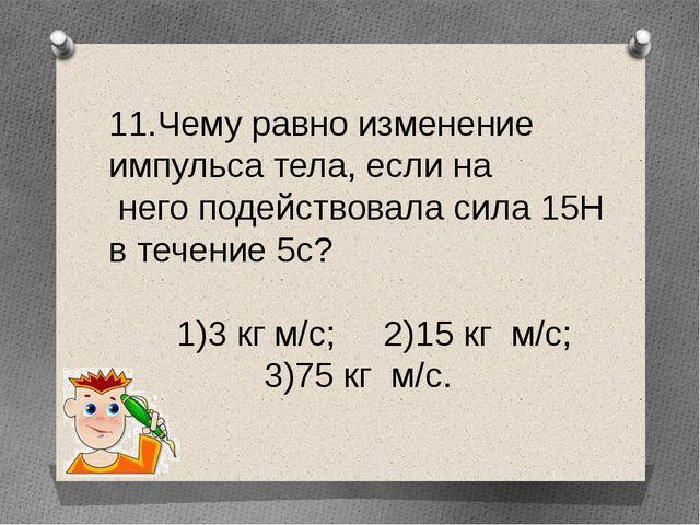 11.Чему равно изменение импульса тела, если на него подействовала сила 15Н в...