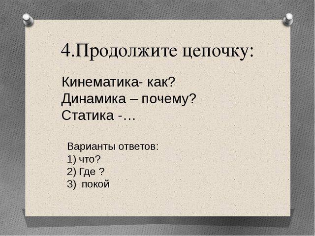 4.Продолжите цепочку: Кинематика- как? Динамика – почему? Статика -… Варианты...