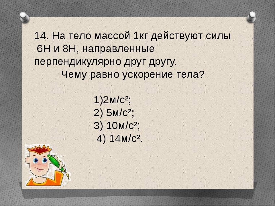14. На тело массой 1кг действуют силы 6Н и 8Н, направленные перпендикулярно д...