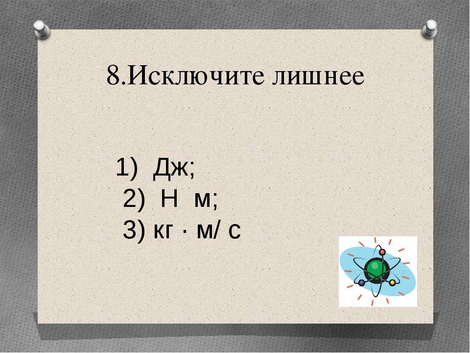 8.Исключите лишнее Дж; 2) Н м; 3) кг · м/ с