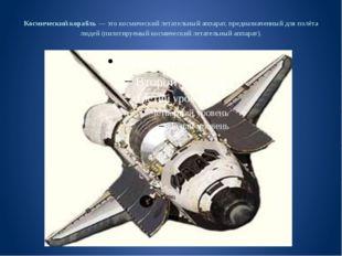Космический корабль — это космический летательный аппарат, предназначенный дл