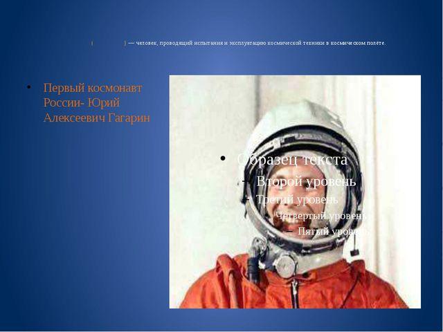 Космона́вт (астрона́вт)— человек, проводящий испытания и эксплуатацию косми...