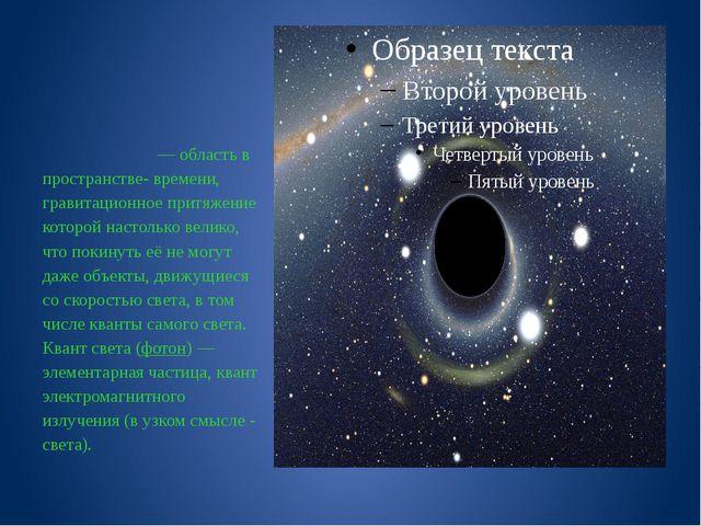 Чёрная дыра́  Чёрная дыра́— область в пространстве- времени, гравитационное...