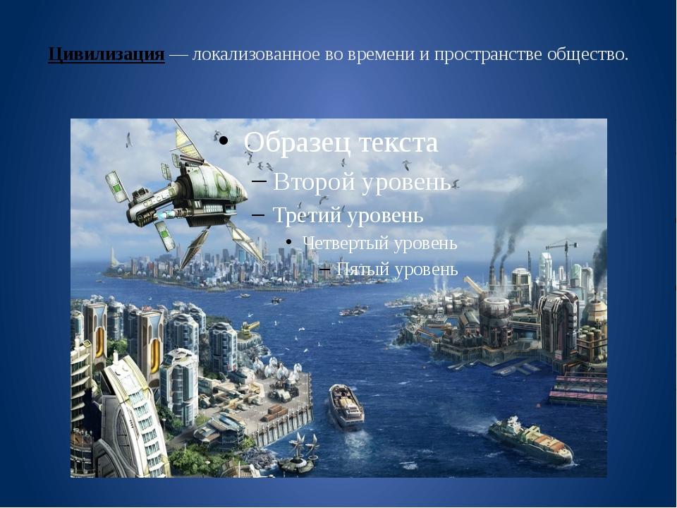 Цивилизация— локализованное во времени и пространстве общество.