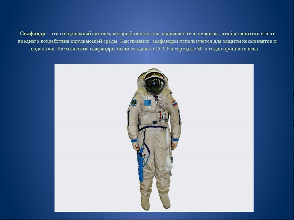 Скафандр – это специальный костюм, который полностью закрывает тело человека...