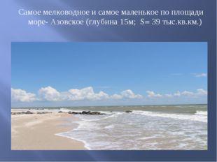 Самое мелководное и самое маленькое по площади море- Азовское (глубина 15м; S