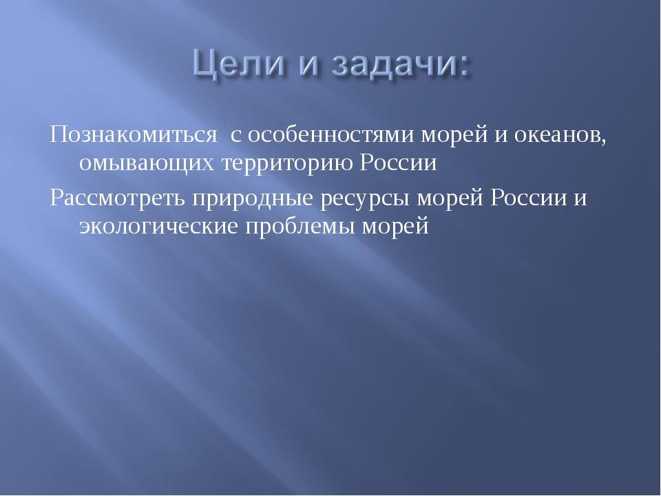 Познакомиться с особенностями морей и океанов, омывающих территорию России Ра...