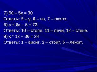 7) 60 – 5х = 30 Ответы: 5 – у, 6 – на, 7 – около. 8) х + 6х – 5 = 72 Ответы: