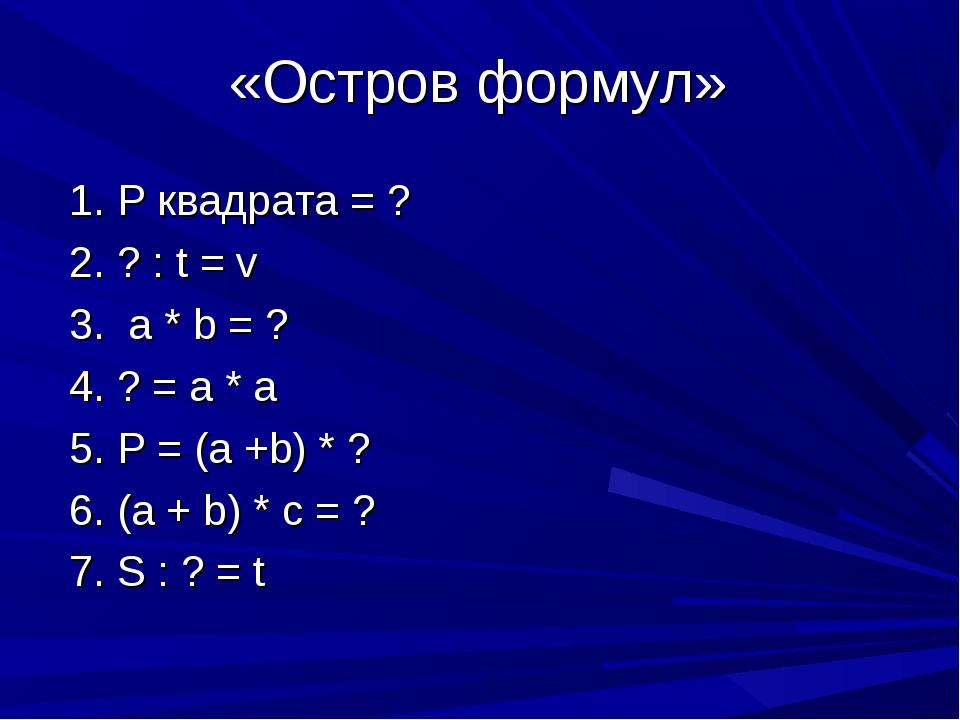 «Остров формул» 1. Р квадрата = ? 2. ? : t = v 3. a * b = ? 4. ? = a * a 5. P...