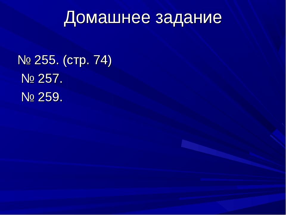 Домашнее задание № 255. (стр. 74) № 257. № 259.