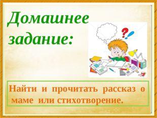 Домашнее задание: Найти и прочитать рассказ о маме или стихотворение.