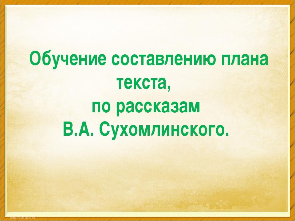 Обучение составлению плана текста, по рассказам В.А. Сухомлинского.