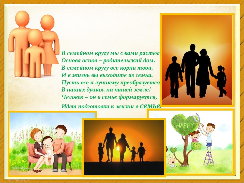 В семейном кругу мы с вами растем, Основа основ – родительский дом. В семейн...