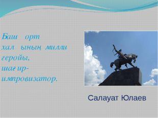 Башҡорт халҡының милли геройы, шағир-импровизатор. Салауат Юлаев