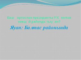 Башҡортостан президенты Р.Хәмитов ниндәй районда тыуған? Яуап: Балтас районында